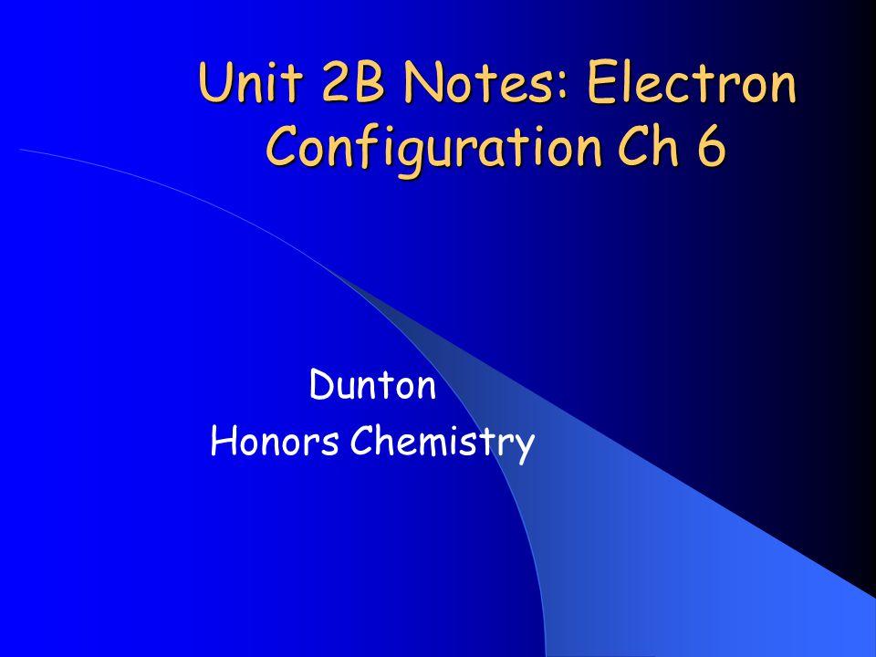 Unit 2B Notes: Electron Configuration Ch 6 Dunton Honors Chemistry