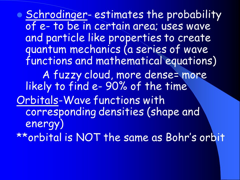 Schrodinger- estimates the probability of e- to be in certain area; uses wave and particle like properties to create quantum mechanics (a series of wa