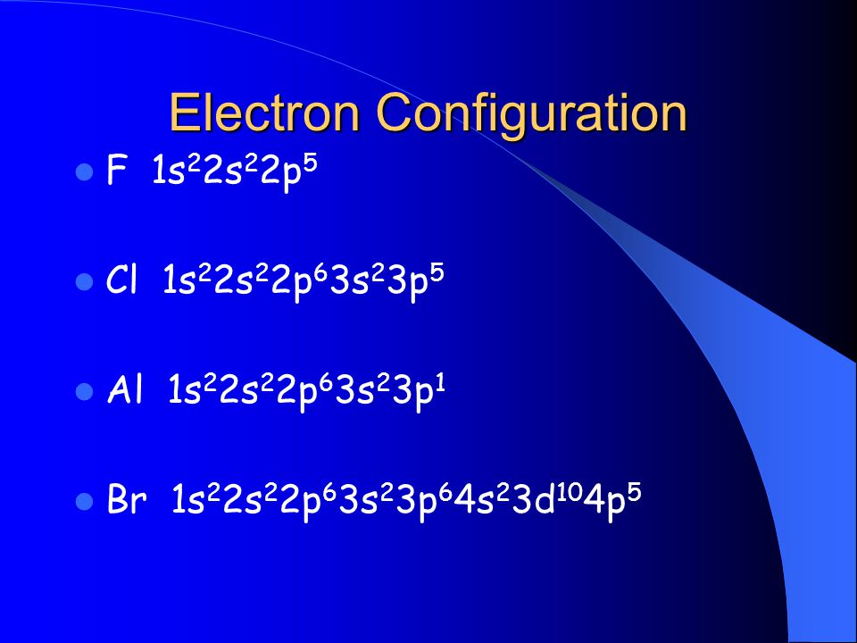 Electron Configuration F 1s 2 2s 2 2p 5 Cl 1s 2 2s 2 2p 6 3s 2 3p 5 Al 1s 2 2s 2 2p 6 3s 2 3p 1 Br 1s 2 2s 2 2p 6 3s 2 3p 6 4s 2 3d 10 4p 5