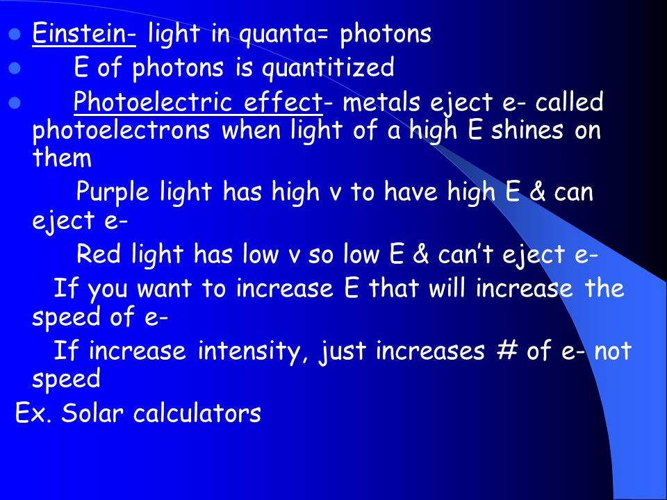 Einstein- light in quanta= photons E of photons is quantitized Photoelectric effect- metals eject e- called photoelectrons when light of a high E shin