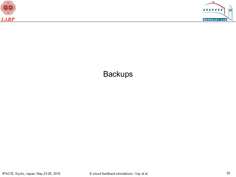 IPAC10, Kyoto, Japan, May 23-28, 2010 E-cloud feedback simulations - Vay et al. 20 Backups
