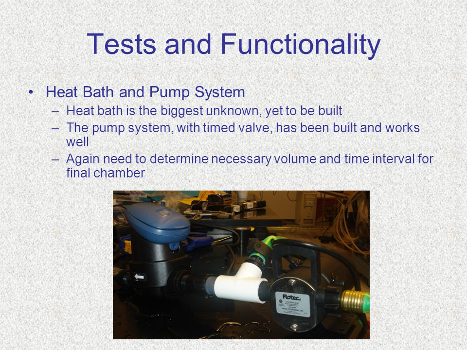 Tests and Functionality Heat Bath and Pump System –Heat bath is the biggest unknown, yet to be built –The pump system, with timed valve, has been built and works well –Again need to determine necessary volume and time interval for final chamber