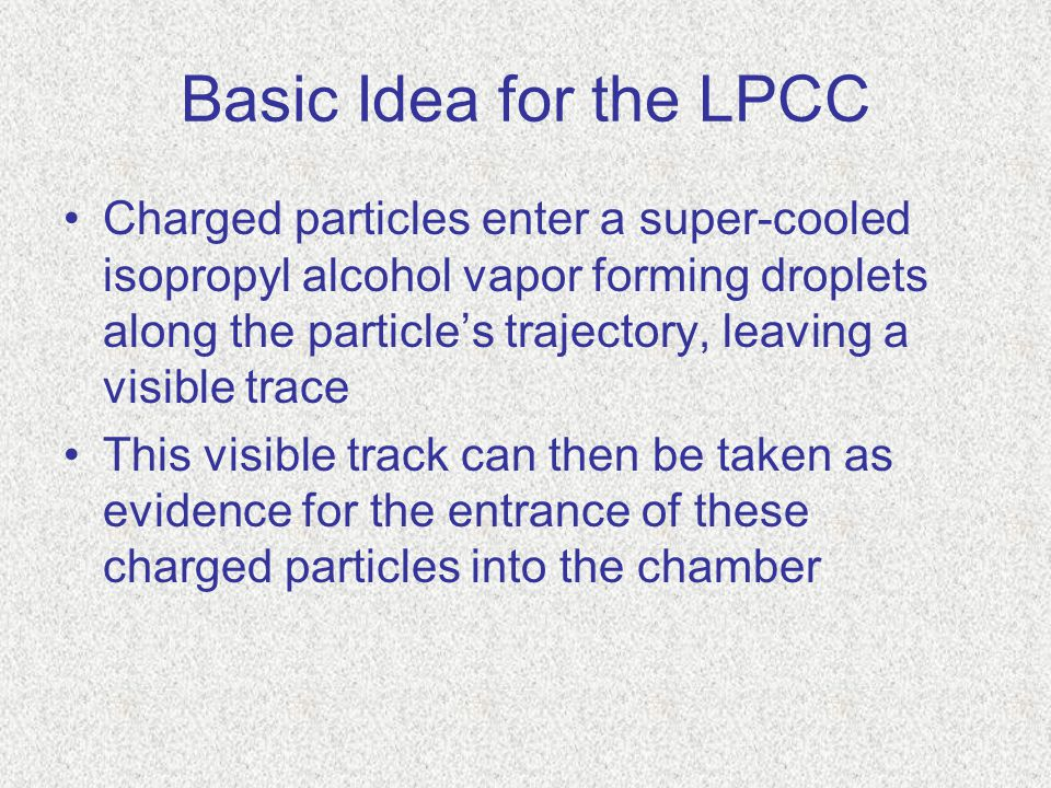 Basic Idea for the LPCC Charged particles enter a super-cooled isopropyl alcohol vapor forming droplets along the particle's trajectory, leaving a visible trace This visible track can then be taken as evidence for the entrance of these charged particles into the chamber