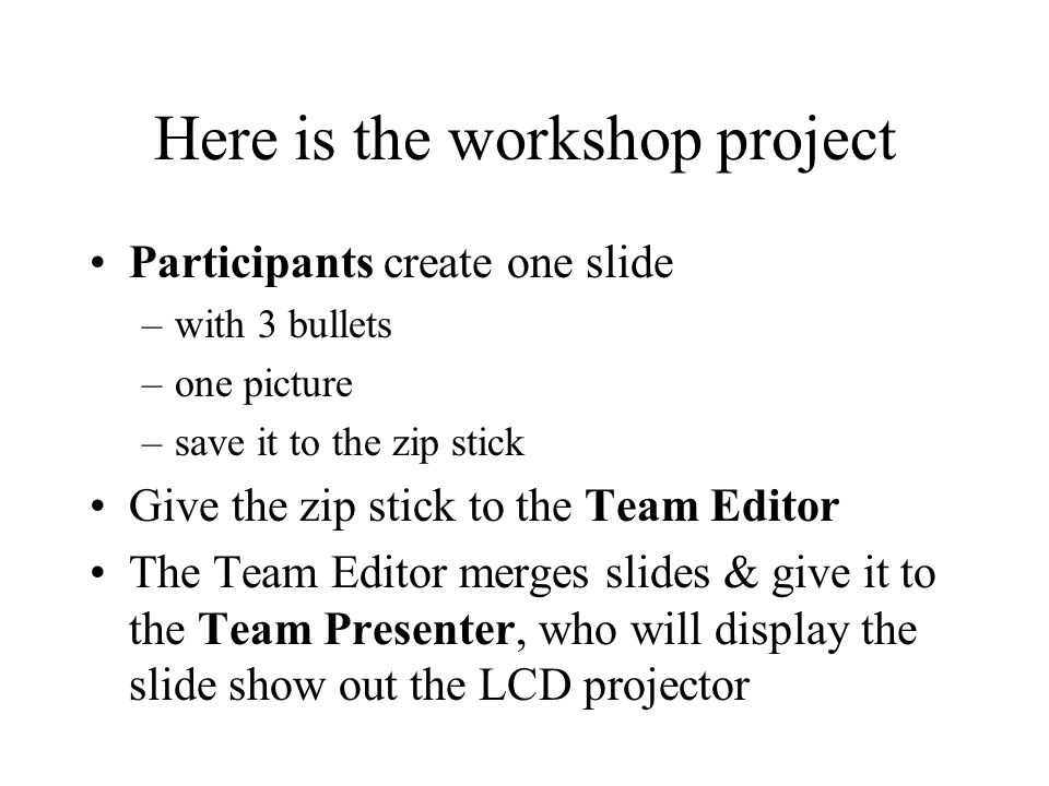 Here is the workshop project Participants create one slide –with 3 bullets –one picture –save it to the zip stick Give the zip stick to the Team Editor The Team Editor merges slides & give it to the Team Presenter, who will display the slide show out the LCD projector