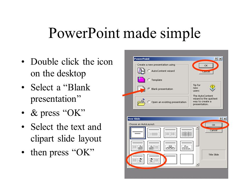PowerPoint made simple Double click the icon on the desktop Select a Blank presentation & press OK Select the text and clipart slide layout then press OK