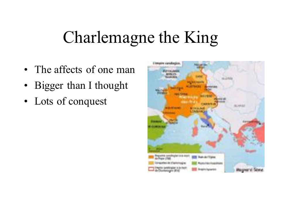 Charlemagne the King The affects of one man Bigger than I thought Lots of conquest