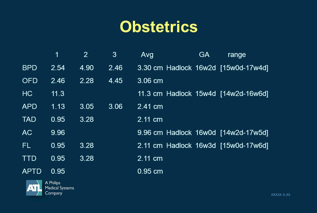 XXXXX X-XX Obstetrics 1 2 3 Avg GA range BPD2.544.902.463.30 cmHadlock16w2d [15w0d-17w4d] OFD2.462.284.453.06 cm HC11.311.3 cmHadlock15w4d [14w2d-16w6d] APD1.133.053.062.41 cm TAD0.953.28 2.11 cm AC9.969.96 cmHadlock16w0d [14w2d-17w5d] FL0.953.282.11 cmHadlock16w3d [15w0d-17w6d] TTD0.953.282.11 cm APTD0.950.95 cm