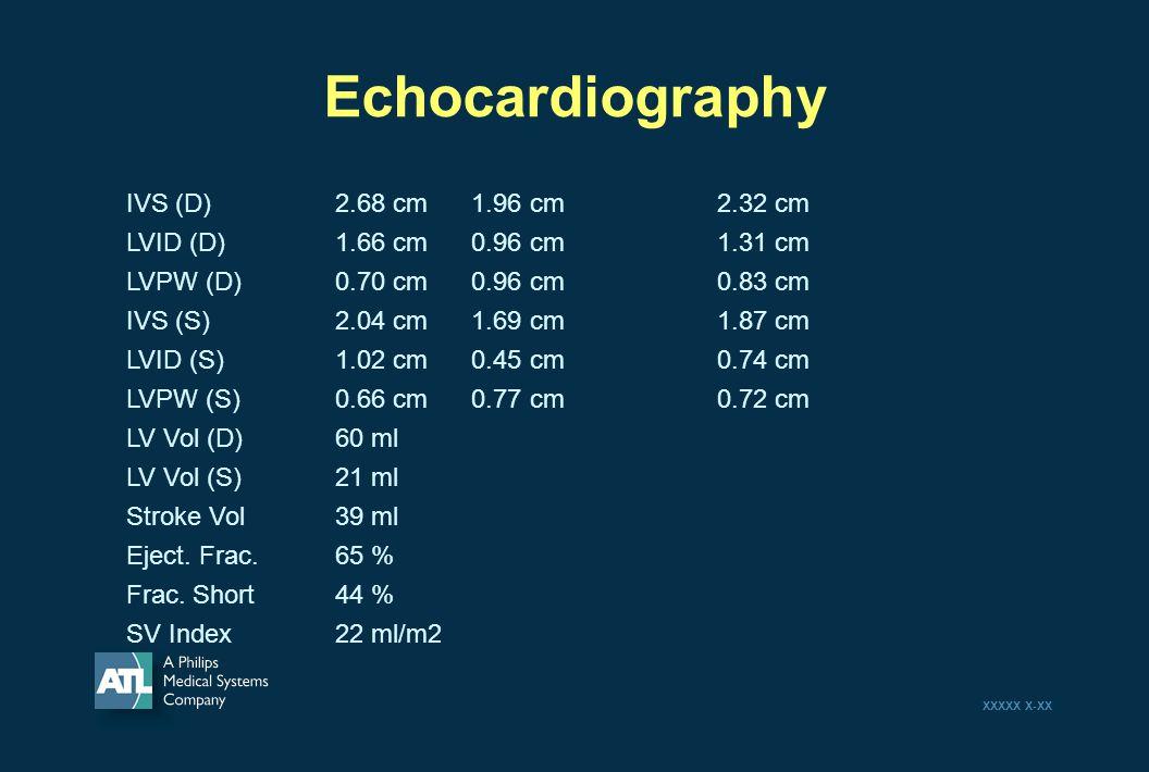 XXXXX X-XX Echocardiography IVS (D)2.68 cm 1.96 cm 2.32 cm LVID (D)1.66 cm 0.96 cm 1.31 cm LVPW (D) 0.70 cm 0.96 cm 0.83 cm IVS (S) 2.04 cm 1.69 cm 1.87 cm LVID (S) 1.02 cm 0.45 cm 0.74 cm LVPW (S) 0.66 cm 0.77 cm 0.72 cm LV Vol (D)60 ml LV Vol (S)21 ml Stroke Vol39 ml Eject.