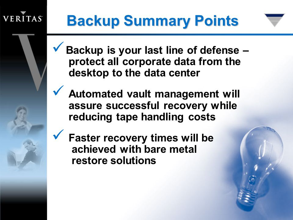 Backup Summary Points Backup is your last line of defense – protect all corporate data from the desktop to the data center Automated vault management will assure successful recovery while reducing tape handling costs Faster recovery times will be achieved with bare metal restore solutions