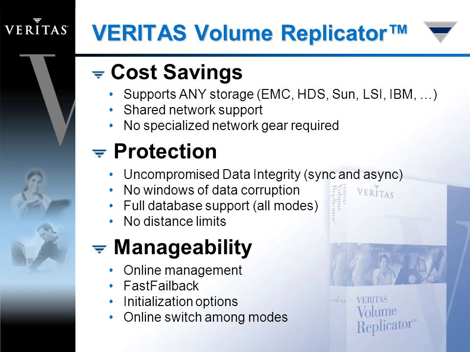 VERITAS Volume Replicator™ Cost Savings Supports ANY storage (EMC, HDS, Sun, LSI, IBM, …) Shared network support No specialized network gear required Protection Uncompromised Data Integrity (sync and async) No windows of data corruption Full database support (all modes) No distance limits Manageability Online management FastFailback Initialization options Online switch among modes