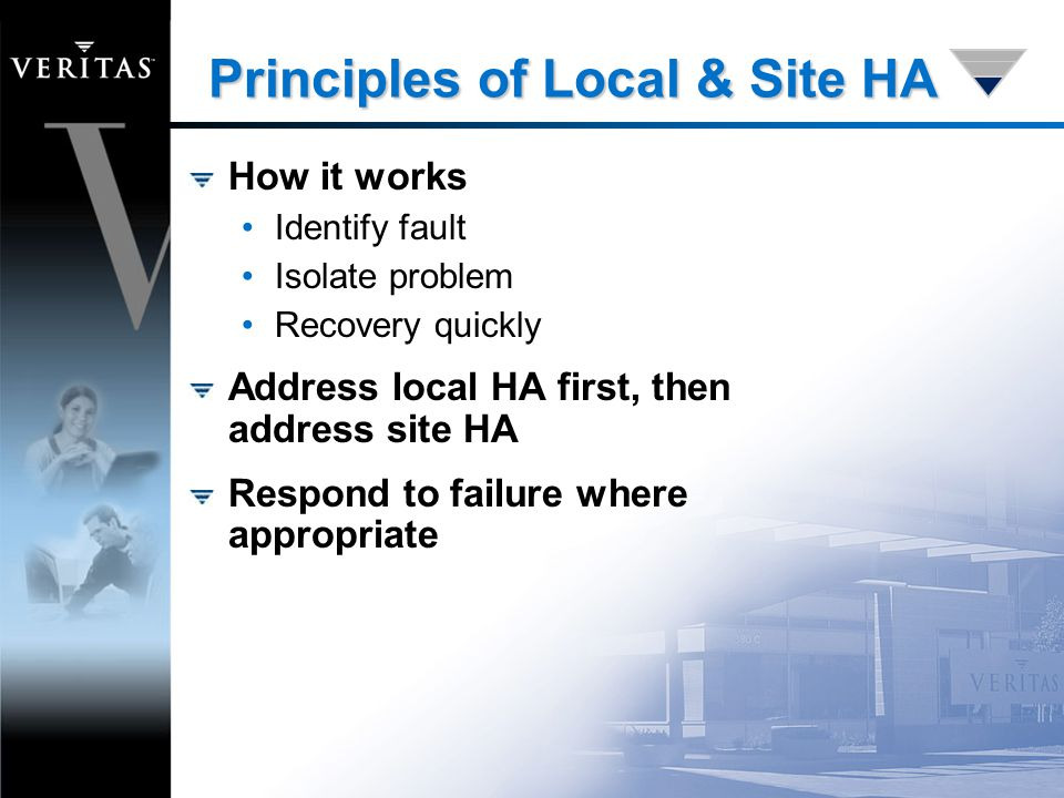 Principles of Local & Site HA How it works Identify fault Isolate problem Recovery quickly Address local HA first, then address site HA Respond to failure where appropriate