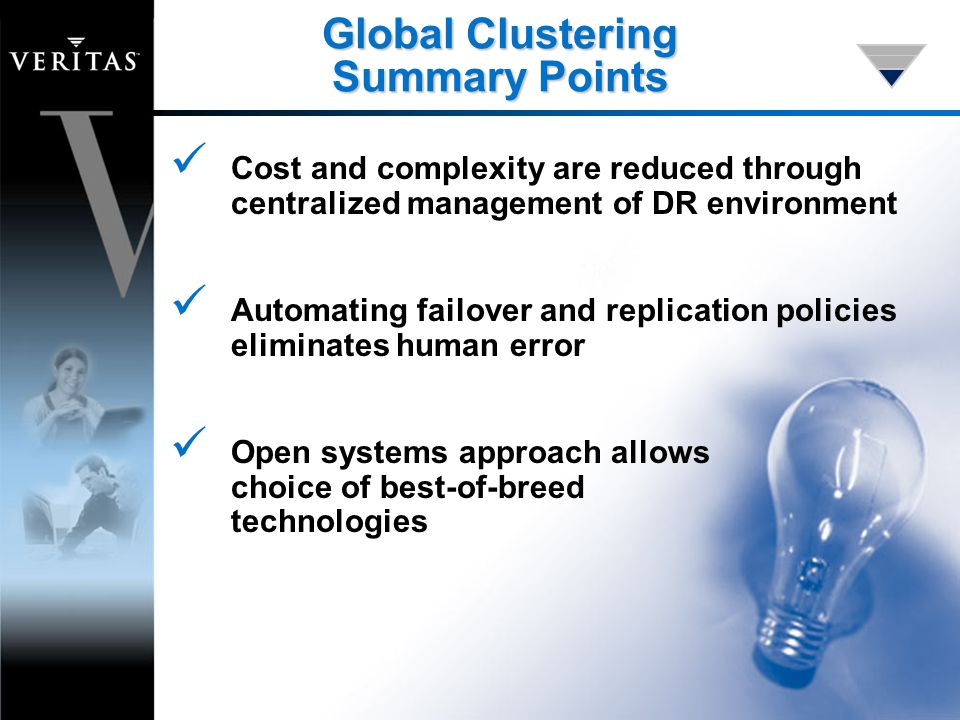 Global Clustering Summary Points Cost and complexity are reduced through centralized management of DR environment Automating failover and replication policies eliminates human error Open systems approach allows choice of best-of-breed technologies
