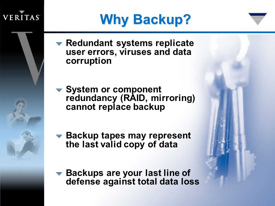 Why Backup? Redundant systems replicate user errors, viruses and data corruption System or component redundancy (RAID, mirroring) cannot replace backu