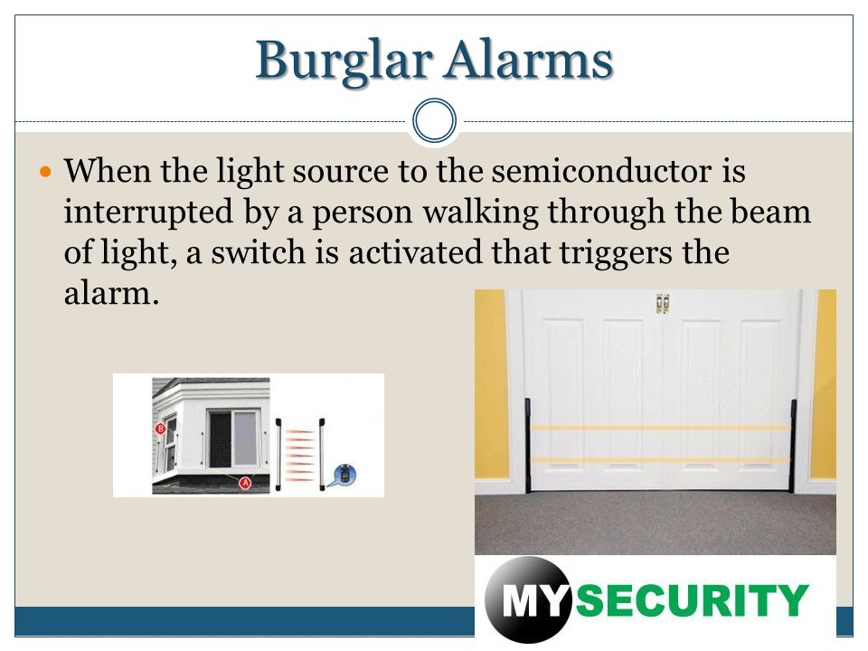 Burglar Alarms When the light source to the semiconductor is interrupted by a person walking through the beam of light, a switch is activated that triggers the alarm.