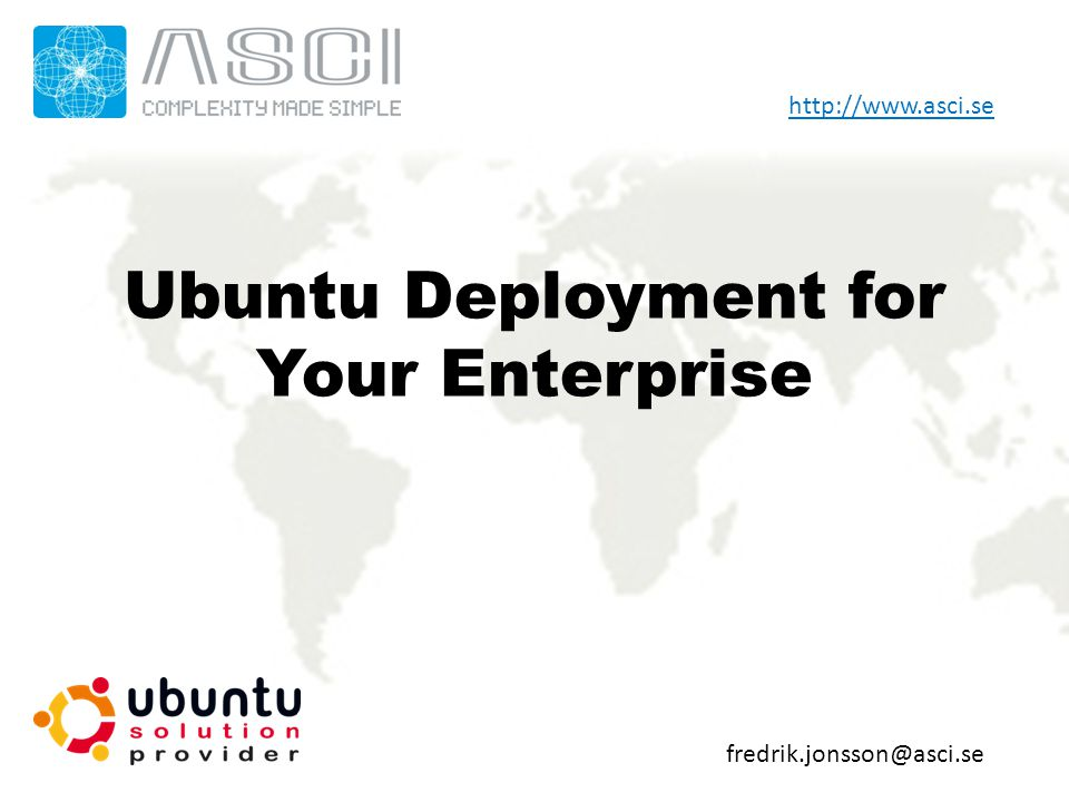 Ubuntu Deployment for Your Enterprise fredrik.jonsson@asci.se http://www.asci.se