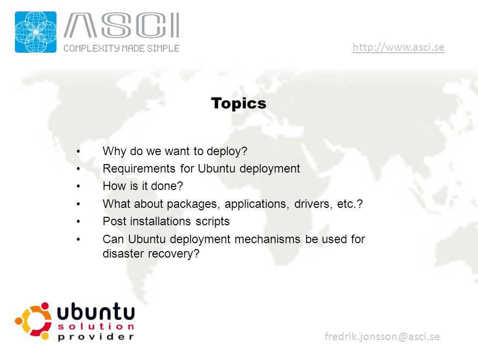 Topics Why do we want to deploy? Requirements for Ubuntu deployment How is it done? What about packages, applications, drivers, etc.? Post installatio