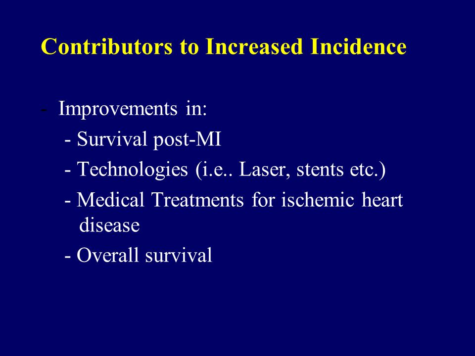 Contributors to Increased Incidence -Improvements in: - Survival post-MI - Technologies (i.e.. Laser, stents etc.) - Medical Treatments for ischemic h