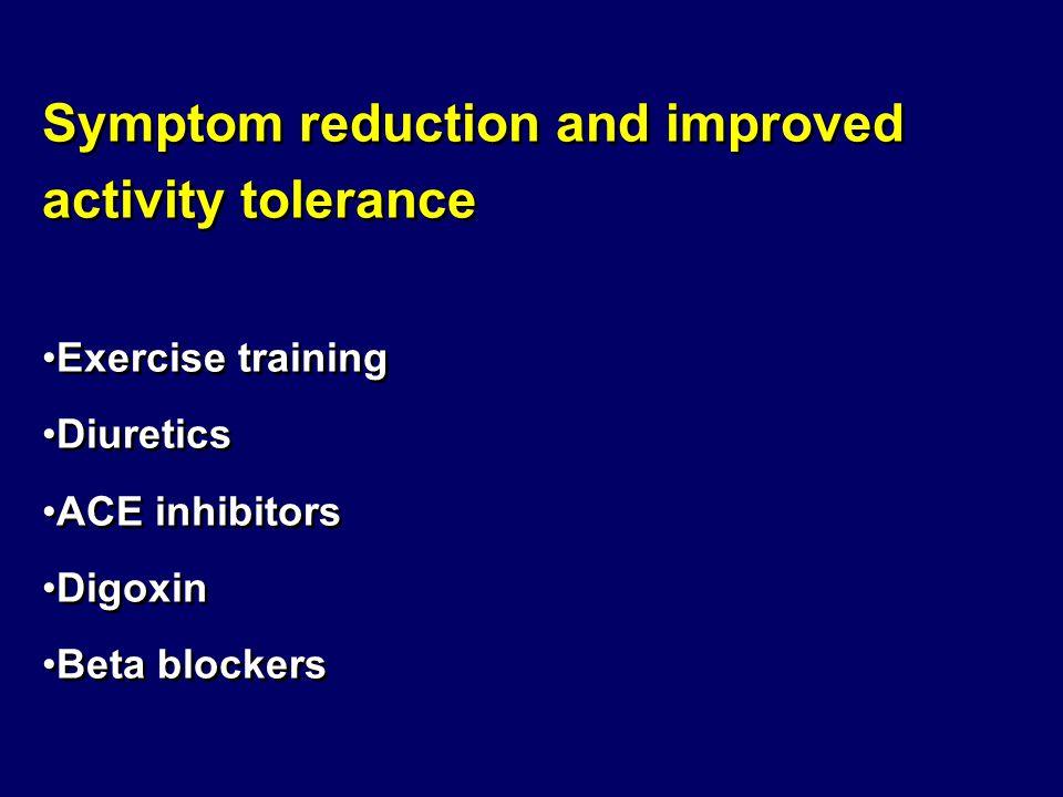 Symptom reduction and improved activity tolerance Exercise training Diuretics ACE inhibitors Digoxin Beta blockers Symptom reduction and improved acti