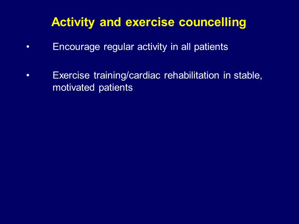 Encourage regular activity in all patients Exercise training/cardiac rehabilitation in stable, motivated patients Activity and exercise councelling