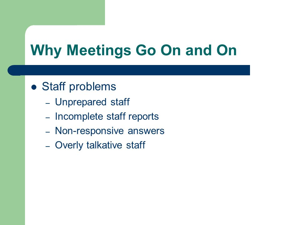 Why Meetings Go On and On Staff problems – Unprepared staff – Incomplete staff reports – Non-responsive answers – Overly talkative staff