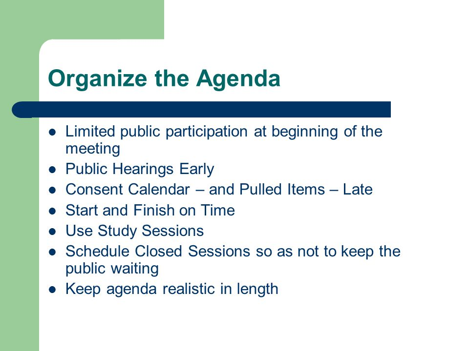 Organize the Agenda Limited public participation at beginning of the meeting Public Hearings Early Consent Calendar – and Pulled Items – Late Start and Finish on Time Use Study Sessions Schedule Closed Sessions so as not to keep the public waiting Keep agenda realistic in length