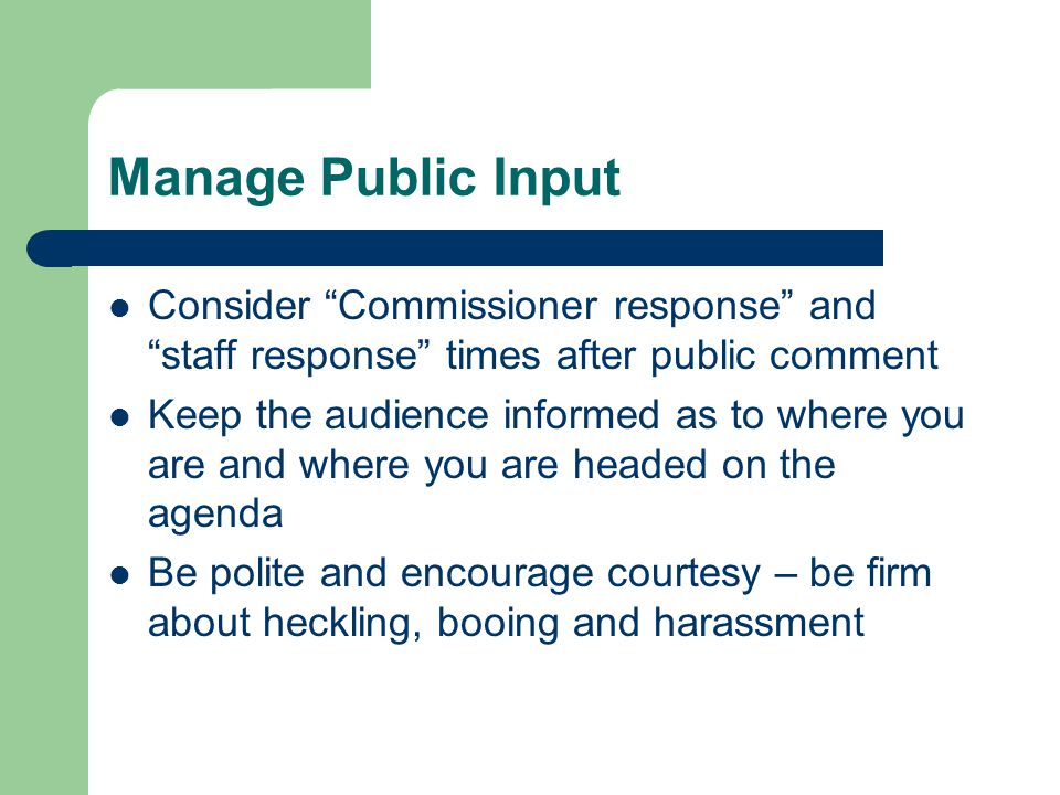 Manage Public Input Consider Commissioner response and staff response times after public comment Keep the audience informed as to where you are and where you are headed on the agenda Be polite and encourage courtesy – be firm about heckling, booing and harassment