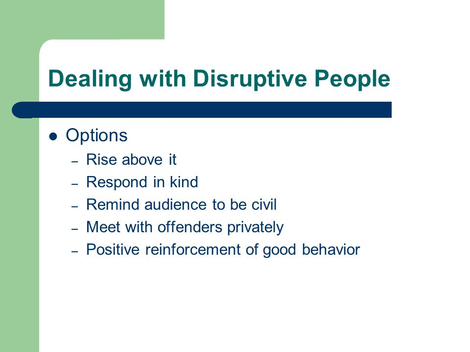 Dealing with Disruptive People Options – Rise above it – Respond in kind – Remind audience to be civil – Meet with offenders privately – Positive reinforcement of good behavior