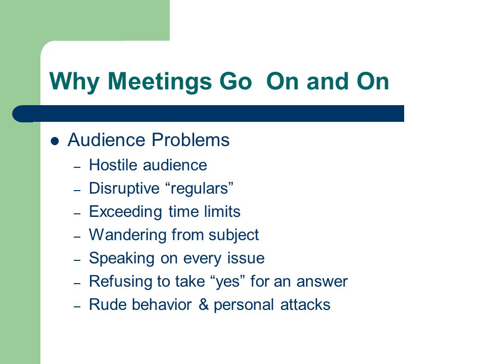Why Meetings Go On and On Audience Problems – Hostile audience – Disruptive regulars – Exceeding time limits – Wandering from subject – Speaking on every issue – Refusing to take yes for an answer – Rude behavior & personal attacks