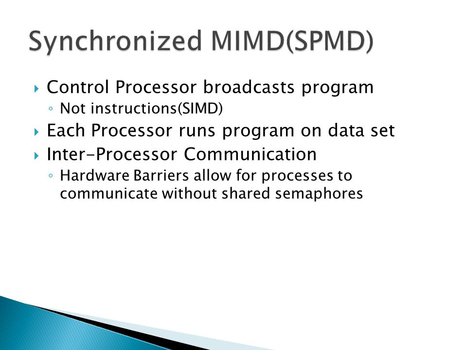  Control Processor broadcasts program ◦ Not instructions(SIMD)  Each Processor runs program on data set  Inter-Processor Communication ◦ Hardware Barriers allow for processes to communicate without shared semaphores