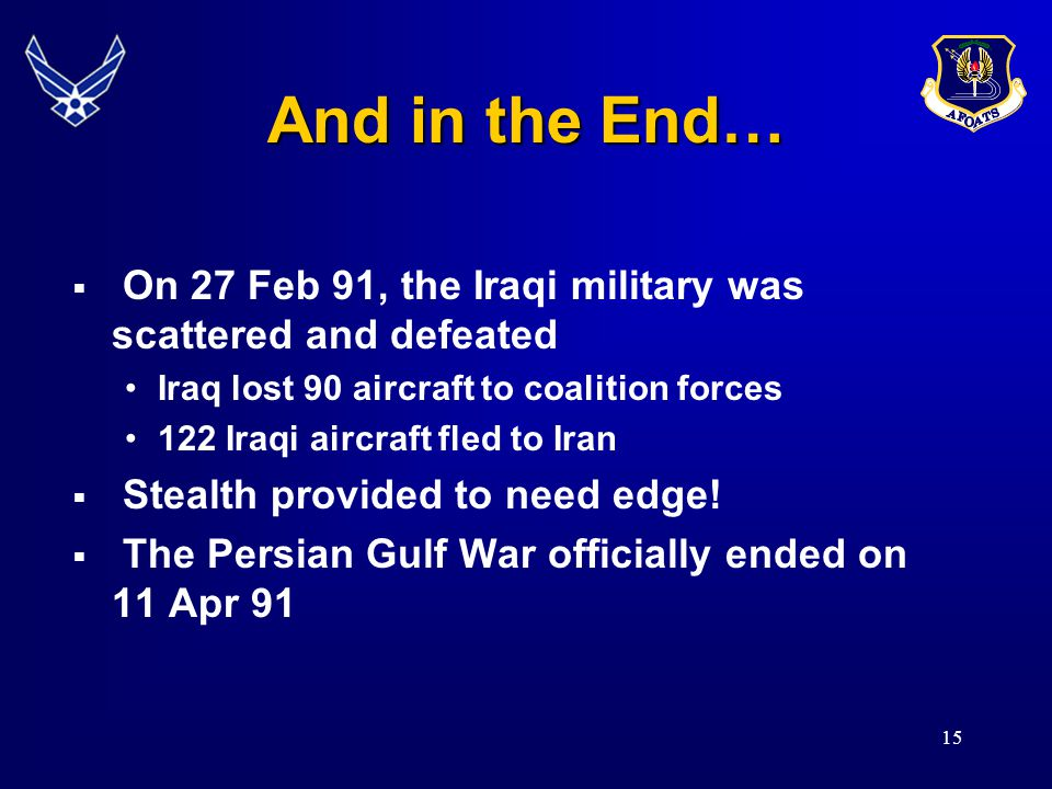 15 And in the End…  On 27 Feb 91, the Iraqi military was scattered and defeated Iraq lost 90 aircraft to coalition forces 122 Iraqi aircraft fled to Iran  Stealth provided to need edge.