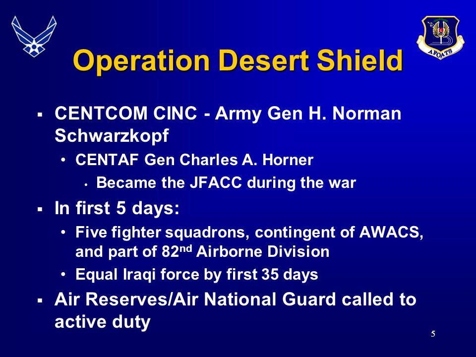5 Operation Desert Shield  CENTCOM CINC - Army Gen H. Norman Schwarzkopf CENTAF Gen Charles A. Horner Became the JFACC during the war  In first 5 da