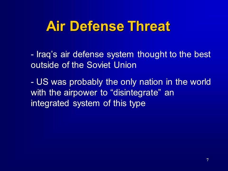 7 Air Defense Threat - Iraq's air defense system thought to the best outside of the Soviet Union - US was probably the only nation in the world with the airpower to disintegrate an integrated system of this type