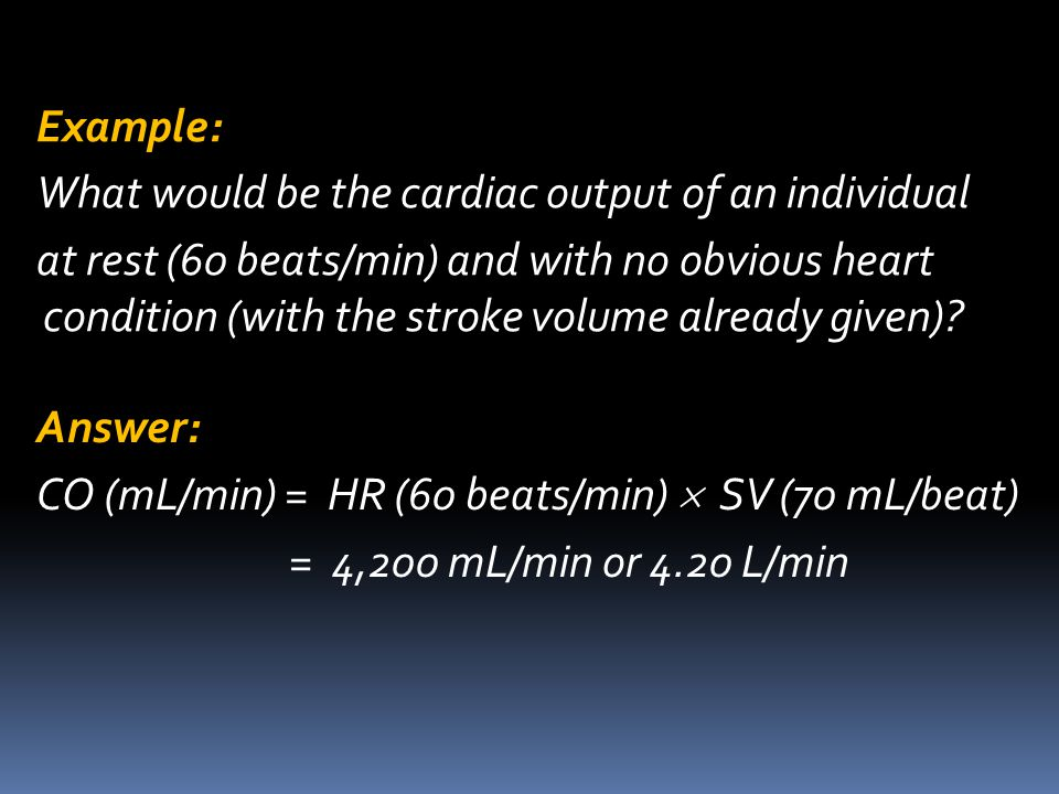 Example: What would be the cardiac output of an individual at rest (60 beats/min) and with no obvious heart condition (with the stroke volume already given).