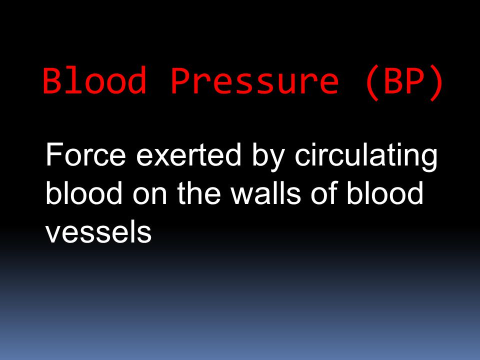 Blood Pressure (BP) Force exerted by circulating blood on the walls of blood vessels