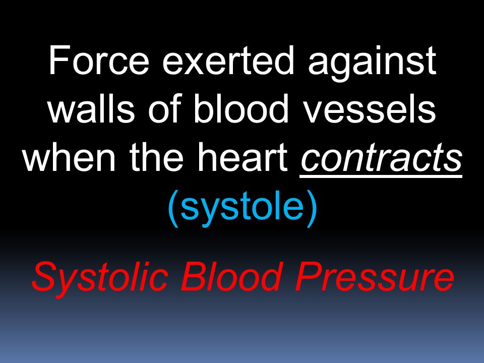 Force exerted against walls of blood vessels when the heart contracts (systole) Systolic Blood Pressure