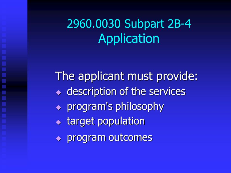 2960.0030 Subpart 2B-4 Application The applicant must provide:  description of the services  program s philosophy  target population  program outcomes