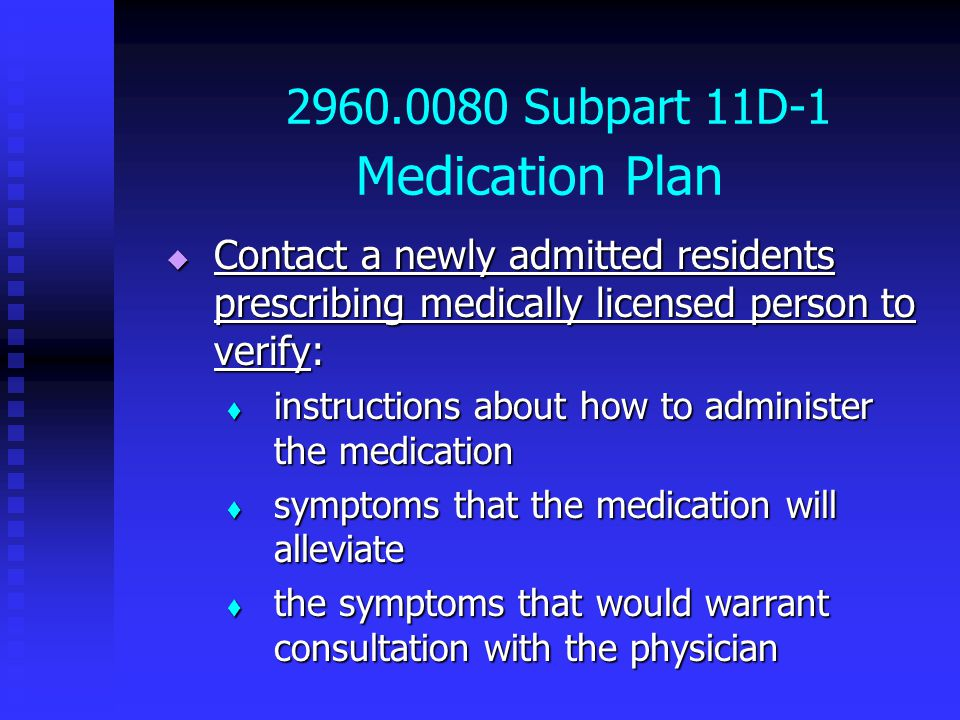2960.0080 Subpart 11D-1 Medication Plan  Contact a newly admitted residents prescribing medically licensed person to verify:  instructions about how to administer the medication  symptoms that the medication will alleviate  the symptoms that would warrant consultation with the physician