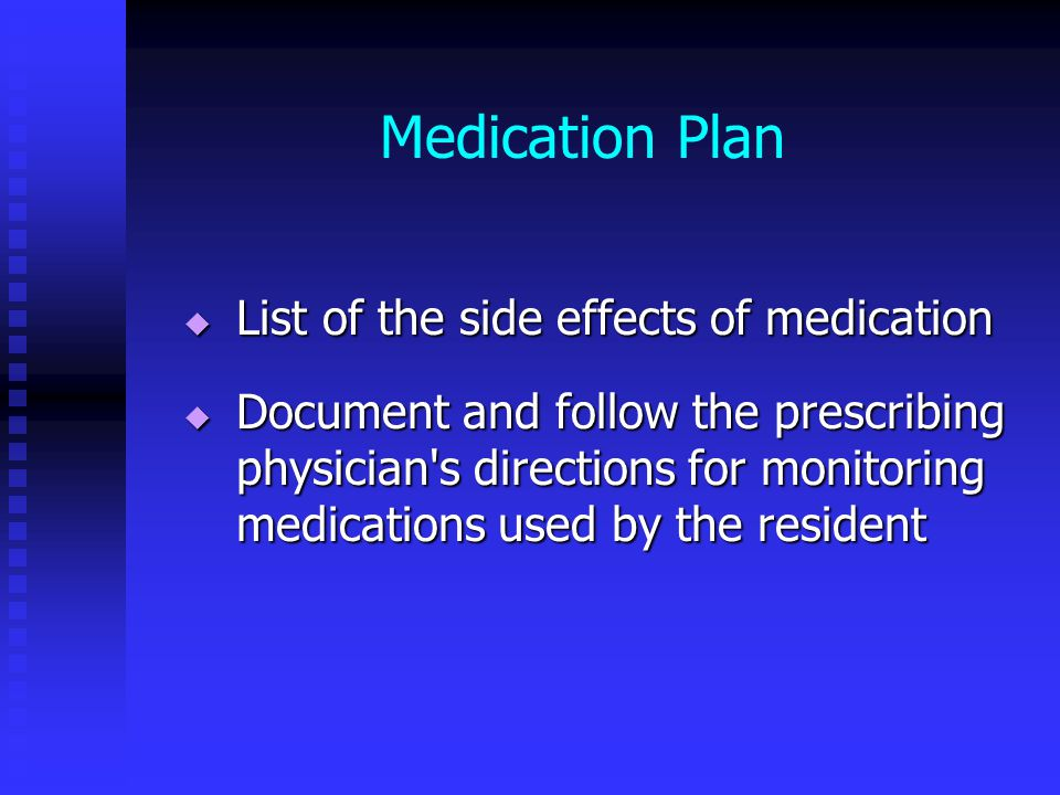 Medication Plan  List of the side effects of medication  Document and follow the prescribing physician s directions for monitoring medications used by the resident