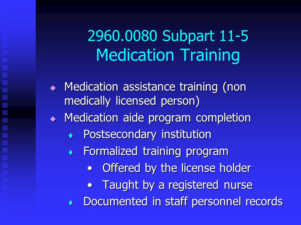 2960.0080 Subpart 11-5 Medication Training  Medication assistance training (non medically licensed person)  Medication aide program completion  Postsecondary institution  Formalized training program Offered by the license holderOffered by the license holder Taught by a registered nurseTaught by a registered nurse  Documented in staff personnel records