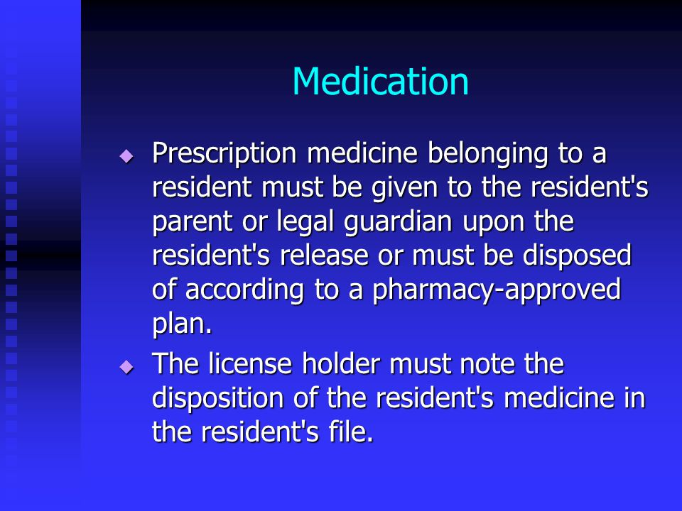 Medication  Prescription medicine belonging to a resident must be given to the resident s parent or legal guardian upon the resident s release or must be disposed of according to a pharmacy-approved plan.