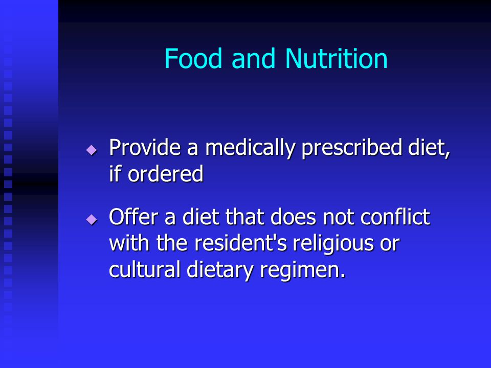 Food and Nutrition  Provide a medically prescribed diet, if ordered  Offer a diet that does not conflict with the resident s religious or cultural dietary regimen.