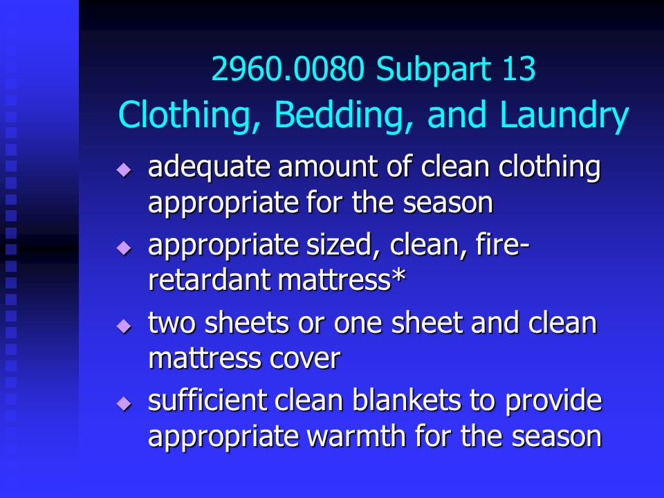 2960.0080 Subpart 13 Clothing, Bedding, and Laundry  adequate amount of clean clothing appropriate for the season  appropriate sized, clean, fire- retardant mattress*  two sheets or one sheet and clean mattress cover  sufficient clean blankets to provide appropriate warmth for the season