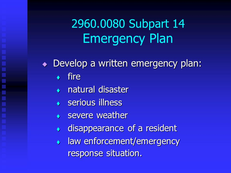 2960.0080 Subpart 14 Emergency Plan  Develop a written emergency plan:  fire  natural disaster  serious illness  severe weather  disappearance of a resident  law enforcement/emergency response situation.