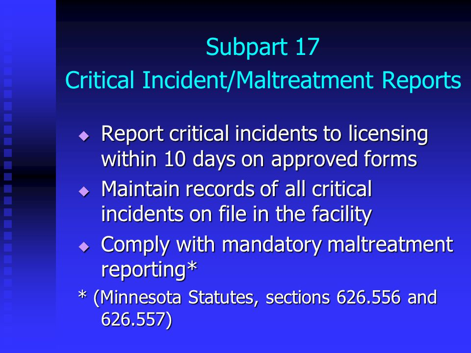 Subpart 17 Critical Incident/Maltreatment Reports  Report critical incidents to licensing within 10 days on approved forms  Maintain records of all critical incidents on file in the facility  Comply with mandatory maltreatment reporting* * (Minnesota Statutes, sections 626.556 and 626.557)