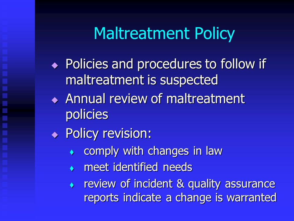 Maltreatment Policy  Policies and procedures to follow if maltreatment is suspected  Annual review of maltreatment policies  Policy revision:  comply with changes in law  meet identified needs  review of incident & quality assurance reports indicate a change is warranted