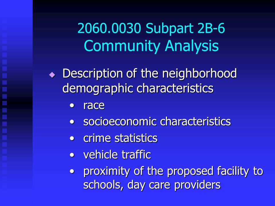 2060.0030 Subpart 2B-6 Community Analysis  Description of the neighborhood demographic characteristics racerace socioeconomic characteristicssocioeconomic characteristics crime statisticscrime statistics vehicle trafficvehicle traffic proximity of the proposed facility to schools, day care providersproximity of the proposed facility to schools, day care providers