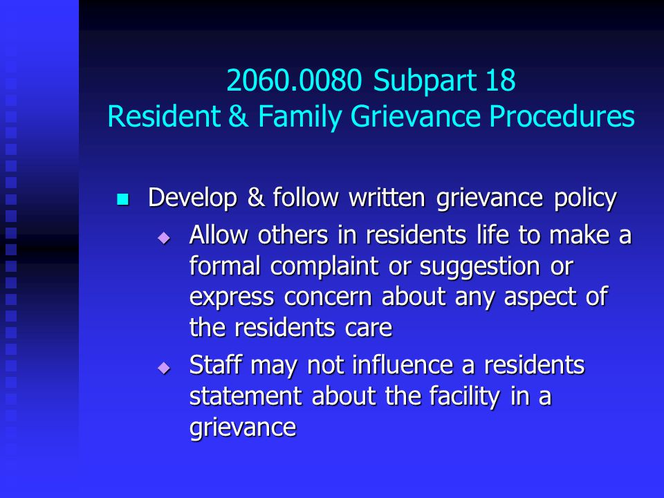 2060.0080 Subpart 18 Resident & Family Grievance Procedures Develop & follow written grievance policy Develop & follow written grievance policy  Allow others in residents life to make a formal complaint or suggestion or express concern about any aspect of the residents care  Staff may not influence a residents statement about the facility in a grievance