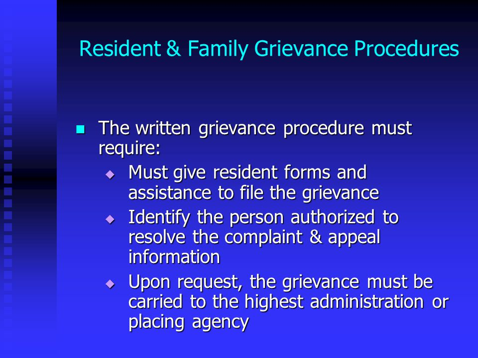 Resident & Family Grievance Procedures The written grievance procedure must require: The written grievance procedure must require:  Must give resident forms and assistance to file the grievance  Identify the person authorized to resolve the complaint & appeal information  Upon request, the grievance must be carried to the highest administration or placing agency