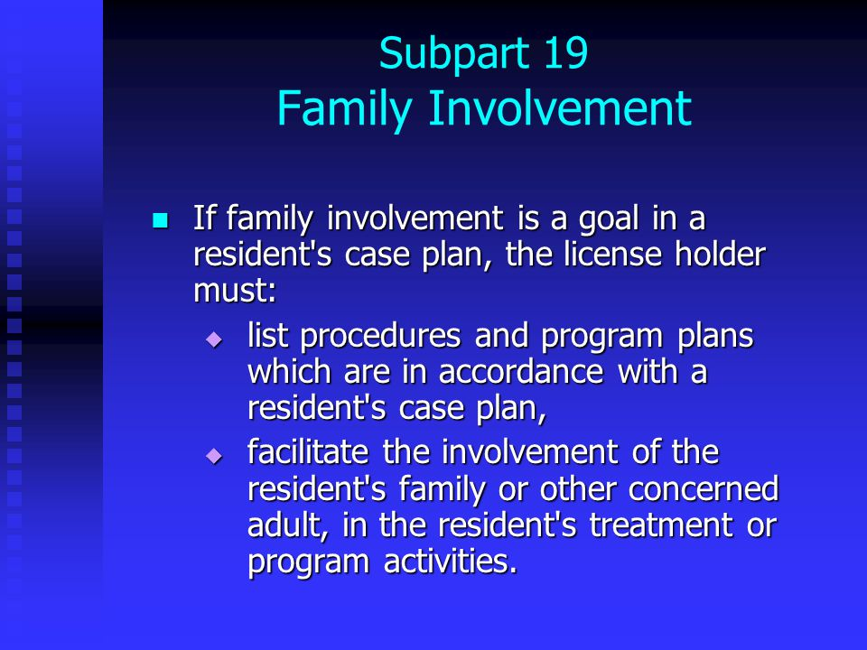 Subpart 19 Family Involvement If family involvement is a goal in a resident s case plan, the license holder must: If family involvement is a goal in a resident s case plan, the license holder must:  list procedures and program plans which are in accordance with a resident s case plan,  facilitate the involvement of the resident s family or other concerned adult, in the resident s treatment or program activities.