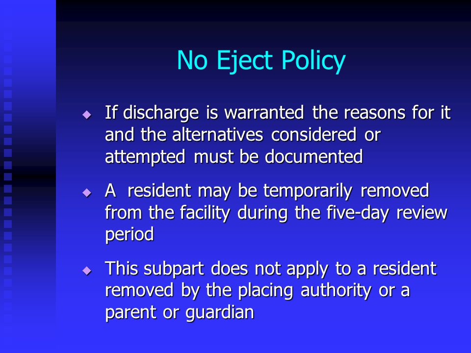 No Eject Policy  If discharge is warranted the reasons for it and the alternatives considered or attempted must be documented  A resident may be temporarily removed from the facility during the five-day review period  This subpart does not apply to a resident removed by the placing authority or a parent or guardian